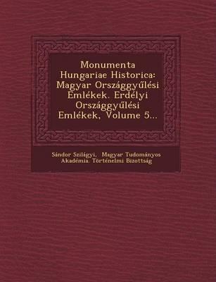 Monumenta Hungariae Historica: Magyar Orszaggy Lesi Emlekek. Erdelyi Orszaggy Lesi Emlekek, Volume 5... (Paperback)