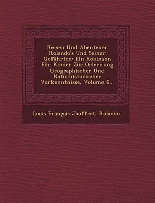 Reisen Und Abenteuer Rolando's Und Seiner Gefahrten: Ein Robinson Fur Kinder Zur Orlernung Geographischer Und Naturhistorischer Vorkenntnisse, Volume (Paperback)