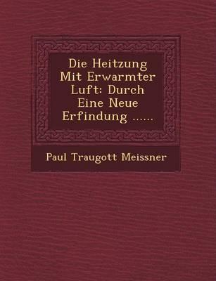 Die Heitzung Mit Erwarmter Luft: Durch Eine Neue Erfindung ...... (Paperback)