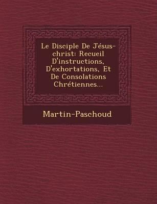 Le Disciple de Jesus-Christ: Recueil D'Instructions, D'Exhortations, Et de Consolations Chretiennes... (Paperback)