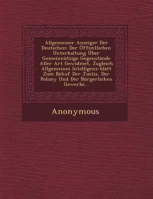 Allgemeiner Anzeiger Der Deutschen: Der Offentlichen Unterhaltung Uber Gemeinnutzige Gegenstande Aller Art Gewidmet, Zugleich Allgemeines Intelligenz- (Paperback)