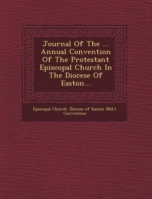 Journal of the ... Annual Convention of the Protestant Episcopal Church in the Diocese of Easton... (Paperback)