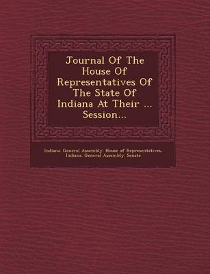Journal of the House of Representatives of the State of Indiana at Their ... Session... (Paperback)
