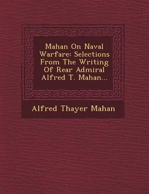 Mahan on Naval Warfare: Selections from the Writing of Rear Admiral Alfred T. Mahan... (Paperback)