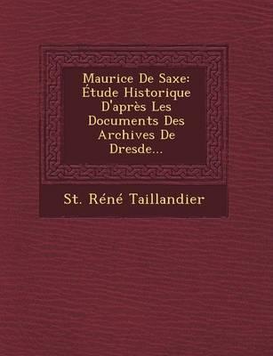 Maurice de Saxe: Etude Historique D'Apres Les Documents Des Archives de Dresde... (Paperback)