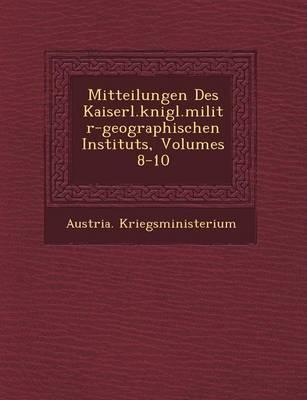 Mitteilungen Des Kaiserl.K Nigl.Milit R-Geographischen Instituts, Volumes 8-10 (Paperback)