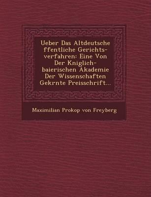 Ueber Das Altdeutsche Ffentliche Gerichts-Verfahren: Eine Von Der K Niglich-Baierischen Akademie Der Wissenschaften Gekr NTE Preisschrift... (Paperback)