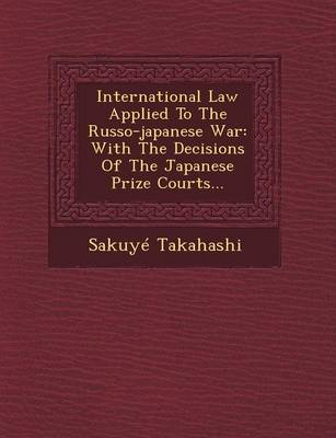International Law Applied to the Russo-Japanese War: With the Decisions of the Japanese Prize Courts... (Paperback)
