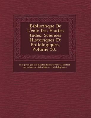 Biblioth Que de L' Cole Des Hautes Tudes: Sciences Historiques Et Philologiques, Volume 50... (Paperback)