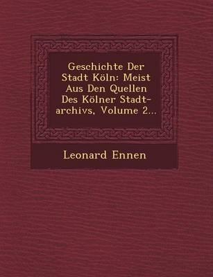 Geschichte Der Stadt Koeln: Meist Aus Den Quellen Des Koelner Stadt-Archivs, Volume 2... (Paperback)