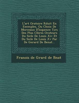 L'Art Oratoire R Duit En Exemples, Ou Choix de Morceaux D' Loquence Tir S Des Plus C L Bres Orateurs Du Si Cle de Louis XIV Et Du Si Cle de Louis XV P (Paperback)