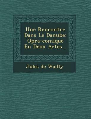Une Rencontre Dans Le Danube: Op Ra-Comique En Deux Actes... (Paperback)