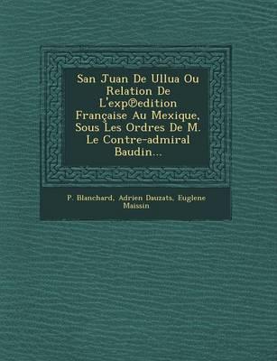 San Juan de Ullua Ou Relation de L'Exp Edition Francaise Au Mexique, Sous Les Ordres de M. Le Contre-Admiral Baudin... (Paperback)