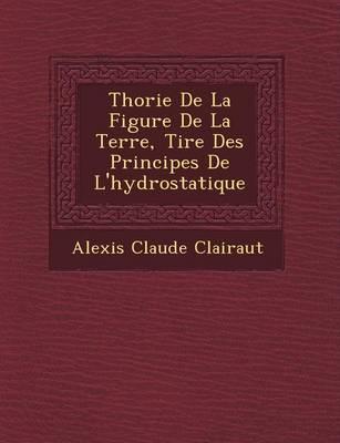 Th Orie de La Figure de La Terre, Tir E Des Principes de L'Hydrostatique (Paperback)