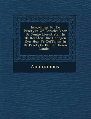 Inleydinge Tot de Practyke of Bericht Voor de Jonge Licentiaten in de Rechten, Die Genegen Zyn Hun Te Oeffenen in de Practyke Binnen Dezen Lande... (Paperback)