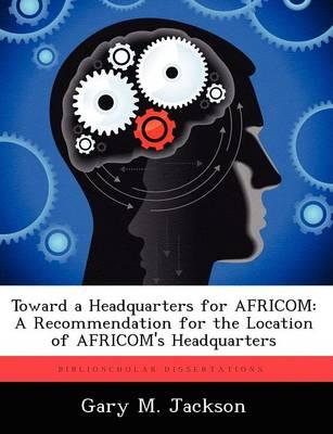 Toward a Headquarters for Africom: A Recommendation for the Location of Africom's Headquarters (Paperback)