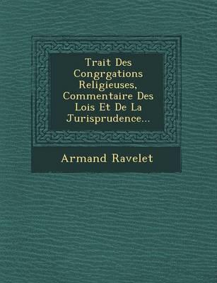 Trait Des Congr Gations Religieuses, Commentaire Des Lois Et de La Jurisprudence... (Paperback)