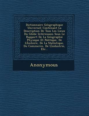 Dictionnaire Geographique Universel: Contenant La Description de Tous Les Lieux Du Globe Interessans Sous Le Rapport de La Geographie Physique Et Poli (Paperback)