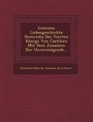 Geheime Liebesgeschichte Heinrichs Des Vierten Konigs Von Castilien Mit Dem Zunamen Der Unvermogende... (Paperback)