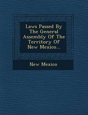 Laws Passed by the General Assembly of the Territory of New Mexico... (Paperback)