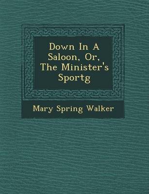 Down in a Saloon, Or, the Minister's Sport G (Paperback)