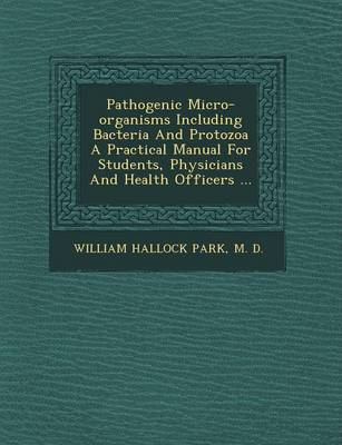 Pathogenic Micro-Organisms Including Bacteria and Protozoa a Practical Manual for Students, Physicians and Health Officers ... (Paperback)