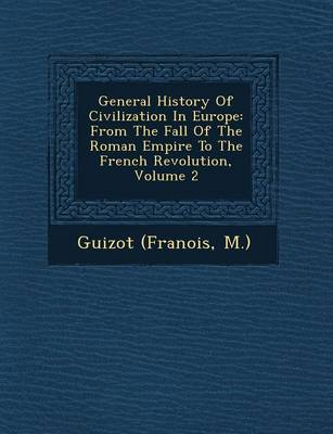 General History of Civilization in Europe: From the Fall of the Roman Empire to the French Revolution, Volume 2 (Paperback)