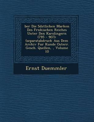 Ber Die S D Stlichen Marken Des Fr Nkischen Reiches Unter Den Karolingern (795 - 907): (Separatabdruck Aus Dem Archiv Fur Kunde Osterr. Gesch. Quellen,, Volume 10 (Paperback)