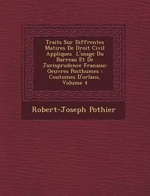 Trait�s Sur Diff�rentes Mati�res de Droit Civil Appliqu�es � l'Usage Du Barreau Et de Jurisprudence Fran�aise: Oeuvres Posthumes: Coutumes d'Orl�ans, Volume 4 (Paperback)