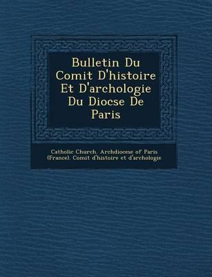 Bulletin Du Comit D'Histoire Et D'Arch Ologie Du Dioc Se de Paris (Paperback)