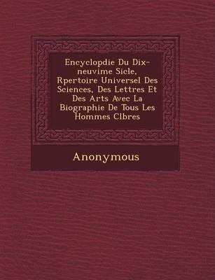 Encyclop Die Du Dix-Neuvi Me Si Cle, R Pertoire Universel Des Sciences, Des Lettres Et Des Arts Avec La Biographie de Tous Les Hommes C L Bres (Paperback)