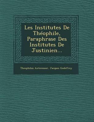 Les Institutes de Theophile, Paraphrase Des Institutes de Justinien... (Paperback)