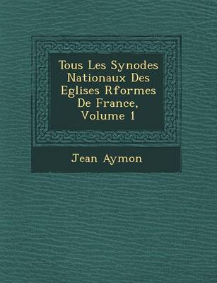 Tous Les Synodes Nationaux Des Eglises R Form Es de France, Volume 1 (Paperback)