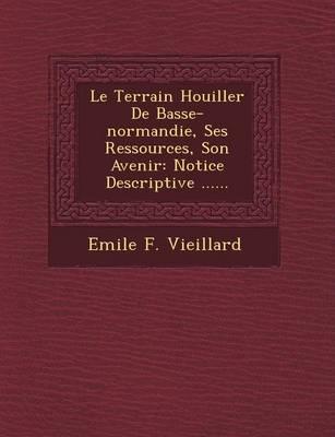 Le Terrain Houiller de Basse-Normandie, Ses Ressources, Son Avenir: Notice Descriptive ...... (Paperback)