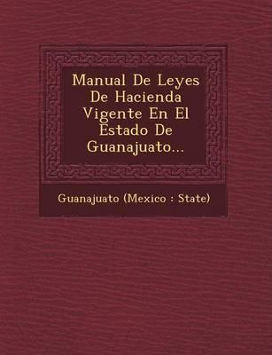 Manual de Leyes de Hacienda Vigente En El Estado de Guanajuato... (Paperback)