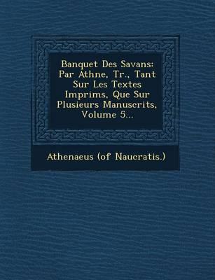 Banquet Des Savans: Par Ath N E, Tr., Tant Sur Les Textes Imprim S, Que Sur Plusieurs Manuscrits, Volume 5... (Paperback)