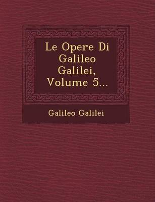 Le Opere Di Galileo Galilei, Volume 5... (Paperback)