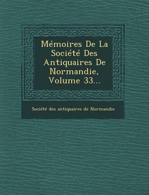 Memoires de La Societe Des Antiquaires de Normandie, Volume 33... (Paperback)