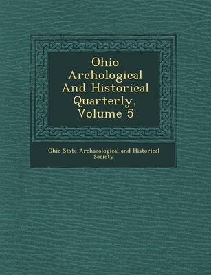 Ohio Arch Ological and Historical Quarterly, Volume 5 (Paperback)