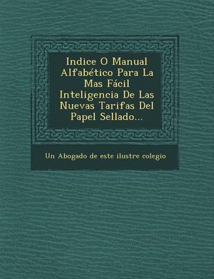 Indice O Manual Alfabetico Para La Mas Facil Inteligencia de Las Nuevas Tarifas del Papel Sellado... (Paperback)
