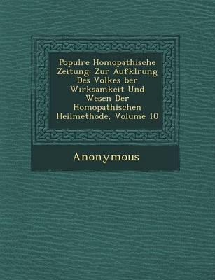Popul Re Hom Opathische Zeitung: Zur Aufkl Rung Des Volkes Ber Wirksamkeit Und Wesen Der Hom Opathischen Heilmethode, Volume 10 (Paperback)