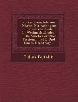 Volksschauspiele Aus M Hren Mit Anh Ngen: I. Sterndreherlieder, II. Weihnachtslieder, III. de Sancta Dorothea, Passional, 1495, Und Einem Nachtrage... (Paperback)