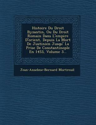 Histoire Du Droit Byzantin, Ou Du Droit Romain Dans L'Empire D'Orient, Depuis La Mort de Justinien Jusqu' La Prise de Constantinople En 1453, Volume 3... (Paperback)