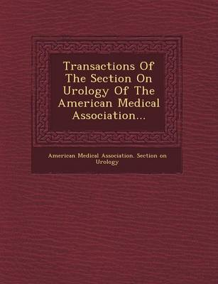 Transactions of the Section on Urology of the American Medical Association... (Paperback)