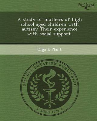 A Study of Mothers of High School Aged Children with Autism: Their Experience with Social Support (Paperback)