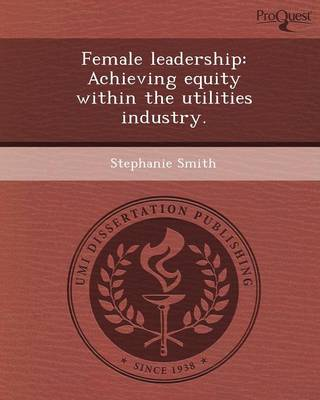 Female Leadership: Achieving Equity Within the Utilities Industry (Paperback)