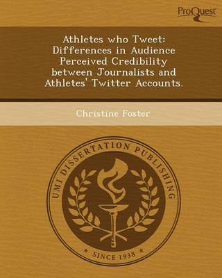 Athletes Who Tweet: Differences in Audience Perceived Credibility Between Journalists and Athletes' Twitter Accounts (Paperback)