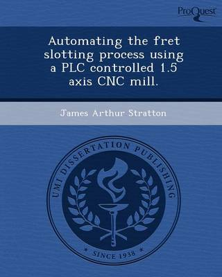 Automating the Fret Slotting Process Using a Plc Controlled 1.5 Axis Cnc Mill (Paperback)