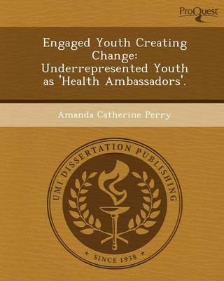 Engaged Youth Creating Change: Underrepresented Youth as 'Health Ambassadors' (Paperback)