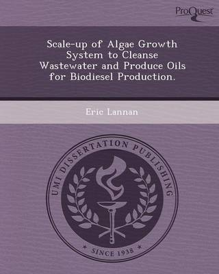 Scale-Up of Algae Growth System to Cleanse Wastewater and Produce Oils for Biodiesel Production (Paperback)
